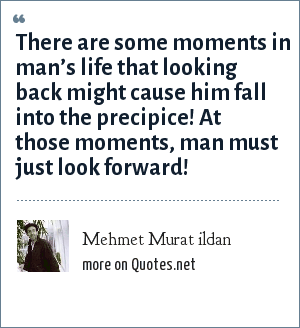 Mehmet Murat ildan: There are some moments in man's life that looking back might cause him fall into the precipice! At those moments, man must just look forward!