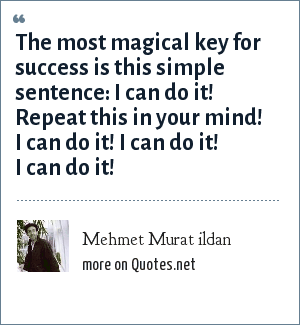 Mehmet Murat ildan: The most magical key for success is this simple sentence: I can do it! Repeat this in your mind! I can do it! I can do it! I can do it!