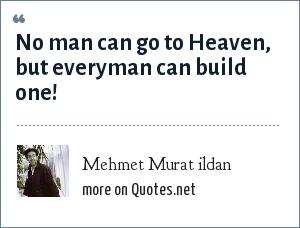 Mehmet Murat ildan: No man can go to Heaven, but everyman can build one!