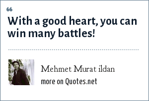 Mehmet Murat ildan: With a good heart, you can win many battles!