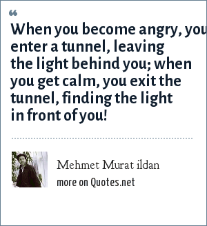 Mehmet Murat ildan: When you become angry, you enter a tunnel, leaving the light behind you; when you get calm, you exit the tunnel, finding the light in front of you!
