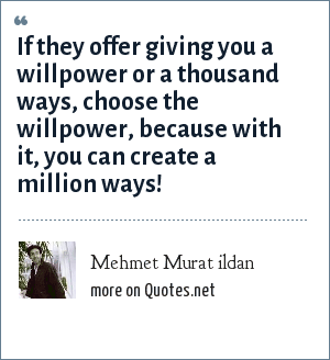 Mehmet Murat ildan: If they offer giving you a willpower or a thousand ways, choose the willpower, because with it, you can create a million ways!