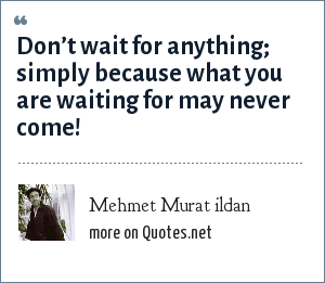 Mehmet Murat ildan: Don't wait for anything; simply because what you are waiting for may never come!