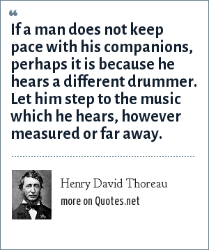 Henry David Thoreau: If a man does not keep pace with his companions, perhaps it is because he hears a different drummer. Let him step to the music which he hears, however measured or far away.