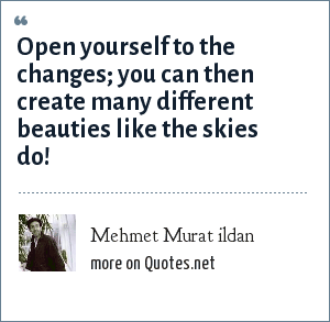 Mehmet Murat ildan: Open yourself to the changes; you can then create many different beauties like the skies do!