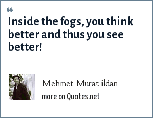 Mehmet Murat ildan: Inside the fogs, you think better and thus you see better!