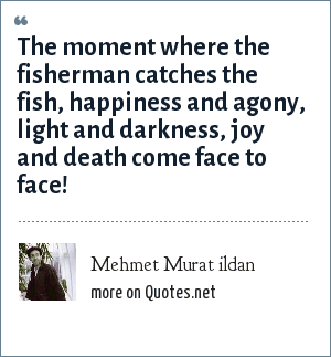 Mehmet Murat ildan: The moment where the fisherman catches the fish, happiness and agony, light and darkness, joy and death come face to face!