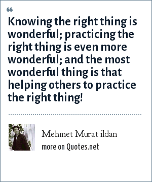 Mehmet Murat ildan: Knowing the right thing is wonderful; practicing the right thing is even more wonderful; and the most wonderful thing is that helping others to practice the right thing!