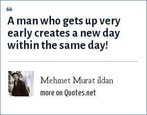 Mehmet Murat ildan: A man who gets up very early creates a new day within the same day!