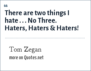 Tom Zegan: There are two things I hate . . . No Three. Haters, Haters & Haters!