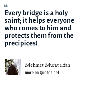 Mehmet Murat ildan: Every bridge is a holy saint; it helps everyone who comes to him and protects them from the precipices!