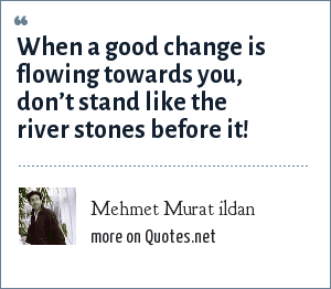 Mehmet Murat ildan: When a good change is flowing towards you, don't stand like the river stones before it!