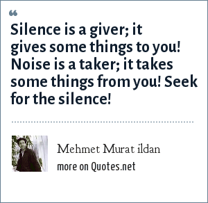 Mehmet Murat ildan: Silence is a giver; it gives some things to you! Noise is a taker; it takes some things from you! Seek for the silence!