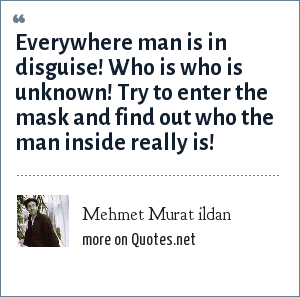 Mehmet Murat ildan: Everywhere man is in disguise! Who is who is unknown! Try to enter the mask and find out who the man inside really is!