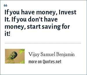 Vijay Samuel Benjamin: If you have money, Invest It. If you don't have money, start saving for it!