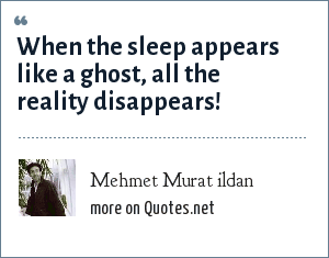 Mehmet Murat ildan: When the sleep appears like a ghost, all the reality disappears!