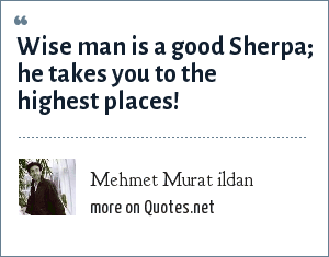 Mehmet Murat ildan: Wise man is a good Sherpa; he takes you to the highest places!