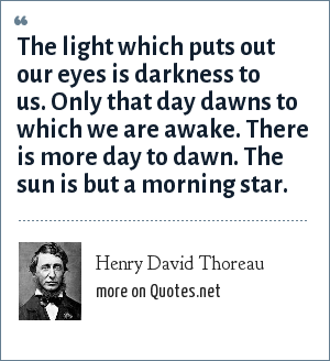 Henry David Thoreau: The light which puts out our eyes is darkness to us. Only that day dawns to which we are awake. There is more day to dawn. The sun is but a morning star.