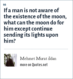 Mehmet Murat ildan: If a man is not aware of the existence of the moon, what can the moon do for him except continue sending its lights upon him?
