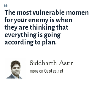 Siddharth Astir: The most vulnerable moment for your enemy is when they are thinking that everything is going according to plan.