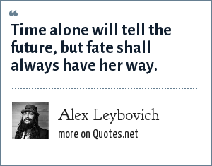 Alex Leybovich: Time alone will tell the future, but fate shall always have her way.
