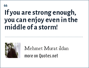Mehmet Murat ildan: If you are strong enough, you can enjoy even in the middle of a storm!