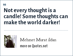 Mehmet Murat ildan: Not every thought is a candle! Some thoughts can make the world darker!