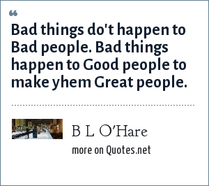 B L O'Hare: Bad things do't happen to Bad people. Bad things happen to Good people to make yhem Great people.