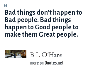 B L O'Hare: Bad things don't happen to Bad people. Bad things happen to Good people to make them Great people.