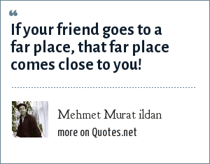 Mehmet Murat ildan: If your friend goes to a far place, that far place comes close to you!