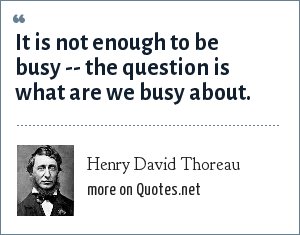 Henry David Thoreau: It is not enough to be busy -- the question is what are we busy about.