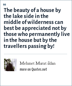 Mehmet Murat ildan: The beauty of a house by the lake side in the middle of wilderness can best be appreciated not by those who permanently live in the house but by the travellers passing by!
