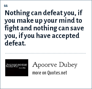 Apoorve Dubey: Nothing can defeat you, if you make up your mind to fight and nothing can save you, if you have accepted defeat.