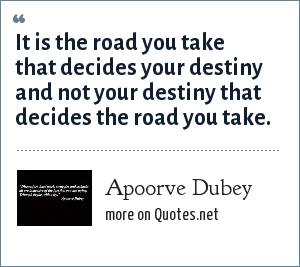 Apoorve Dubey: It is the road you take that decides your destiny and not your destiny that decides the road you take.