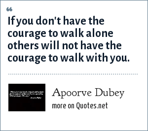 Apoorve Dubey: If you don't have the courage to walk alone others will not have the courage to walk with you.