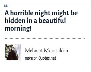 Mehmet Murat ildan: A horrible night might be hidden in a beautiful morning!