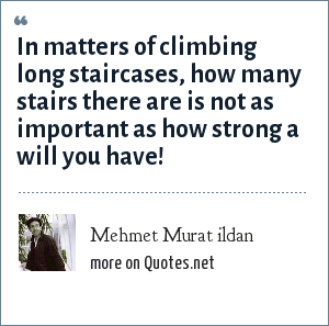 Mehmet Murat ildan: In matters of climbing long staircases, how many stairs there are is not as important as how strong a will you have!