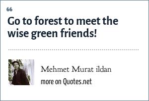 Mehmet Murat ildan: Go to forest to meet the wise green friends!