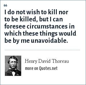 Henry David Thoreau: I do not wish to kill nor to be killed, but I can foresee circumstances in which these things would be by me unavoidable.