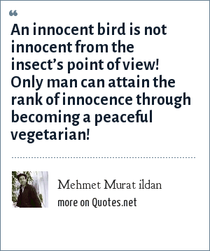 Mehmet Murat ildan: An innocent bird is not innocent from the insect's point of view! Only man can attain the rank of innocence through becoming a peaceful vegetarian!