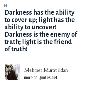 Mehmet Murat ildan: Darkness has the ability to cover up; light has the ability to uncover! Darkness is the enemy of truth; light is the friend of truth!