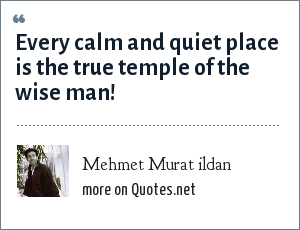 Mehmet Murat ildan: Every calm and quiet place is the true temple of the wise man!