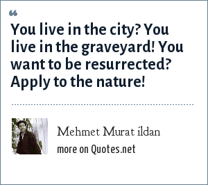 Mehmet Murat ildan: You live in the city? You live in the graveyard! You want to be resurrected? Apply to the nature!