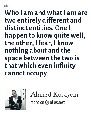 Ahmed Korayem: Who I am and what I am are two entirely different and distinct entities. One I happen to know quite well, the other, I fear, I know nothing about and the space between the two is that which even infinity cannot occupy