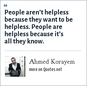 Ahmed Korayem: People aren't helpless because they want to be helpless. People are helpless because it's all they know.