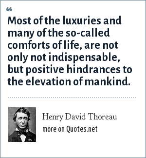 Henry David Thoreau: Most of the luxuries and many of the so-called comforts of life, are not only not indispensable, but positive hindrances to the elevation of mankind.