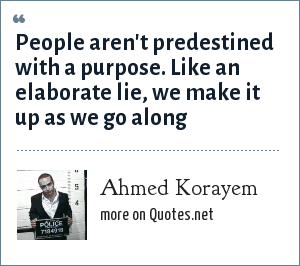 Ahmed Korayem: People aren't predestined with a purpose. Like an elaborate lie, we make it up as we go along