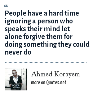 Ahmed Korayem: People have a hard time ignoring a person who speaks their mind let alone forgive them for doing something they could never do