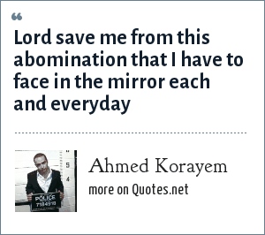 Ahmed Korayem: Lord save me from this abomination that I have to face in the mirror each and everyday