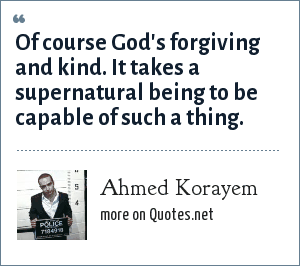 Ahmed Korayem: Of course God's forgiving and kind. It takes a supernatural being to be capable of such a thing.